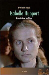 Foto Cover di Isabelle Huppert. La seduzione ambigua, Libro di Deborah Toschi, edito da Le Mani-Microart'S