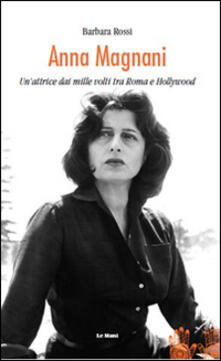 Anna Magnani. Un'attrice dai mille volti tra Roma e Hollywood - Barbara Rossi - copertina