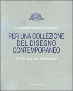 L' Accademia Nazionale di San Luca. Per una collezione del disegno contemporaneo. Pittura, scultura, architettura. Catalogo della mostra