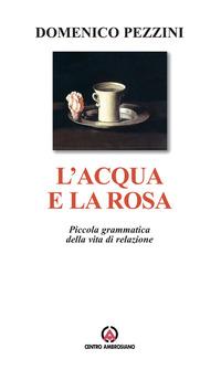 L' L' acqua e la rosa. Piccola grammatica della vita di relazione - Pezzini Domenico - wuz.it