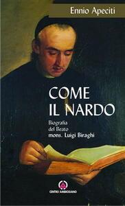 Come il nardo. Biografia del beato Mons. Luigi Biraghi