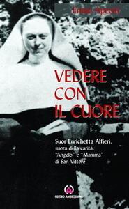 Vedere con il cuore. suor Enrichetta Alfieri, suora della carità, «angelo» e «mamma» di San Vittore
