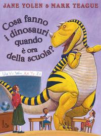 Cosa fanno i dinosauri quando è ora di scuola? Ediz. illustrata - Yolen Jane Teague Mark - wuz.it