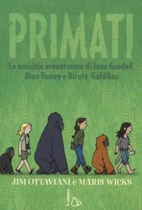 Primati. Le amicizie avventurose di Jane Goodall, Dian Fossey e Biruté Galdikas