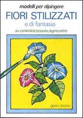 Modelli per dipingere fiori stilizzati e di fantasia, su ceramica, tessuto, legno, vetro