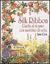Silk ribbon. Guida al ricamo con nastrino di seta