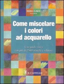 Come miscelare i colori ad acquarello - Moira Clinch,David Webb - copertina