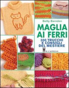Libro Maglia ai ferri. 300 trucchi e consigli del mestiere Betty Barnden