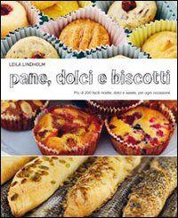 Pane dolci e biscotti. Più di 200 facili ricette dolci e salate, per ogni occasione