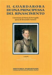 Il guardaroba di una principessa del Rinascimento. L'inventario di Maria di Portogallo sposa di Alessandro Farnese
