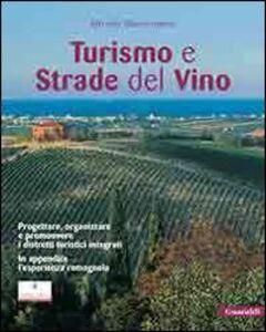 Turismo e strade del vino. Progettare, organizzare e promuovere i distretti turistici integrati