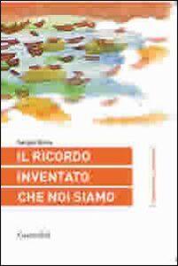 Libro Il ricordo inventato che noi siamo Sergio Boria