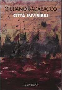 Giuliano Badaracco. Città invisibili - Badaracco Giuliano - wuz.it