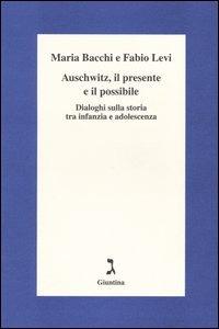 Auschwitz, il presente e il possibile. Dialoghi sulla storia tra infanzia e adolescenza - Bacchi Maria Levi Fabio - wuz.it