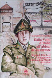 Dalla vetta d'Italia all'abisso di Auschwitz. Storia di Elia Levi. Un finanziere vittima della Shoah. 1912-1944