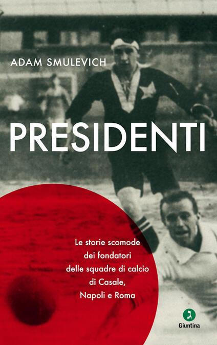 Presidenti. Le storie scomode dei fondatori delle squadre di calcio di Casale, Napoli e Roma - Adam Smulevich - ebook