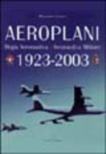 Aeroplani. Regia aeronautica. Aeronautica militare 1923-2003