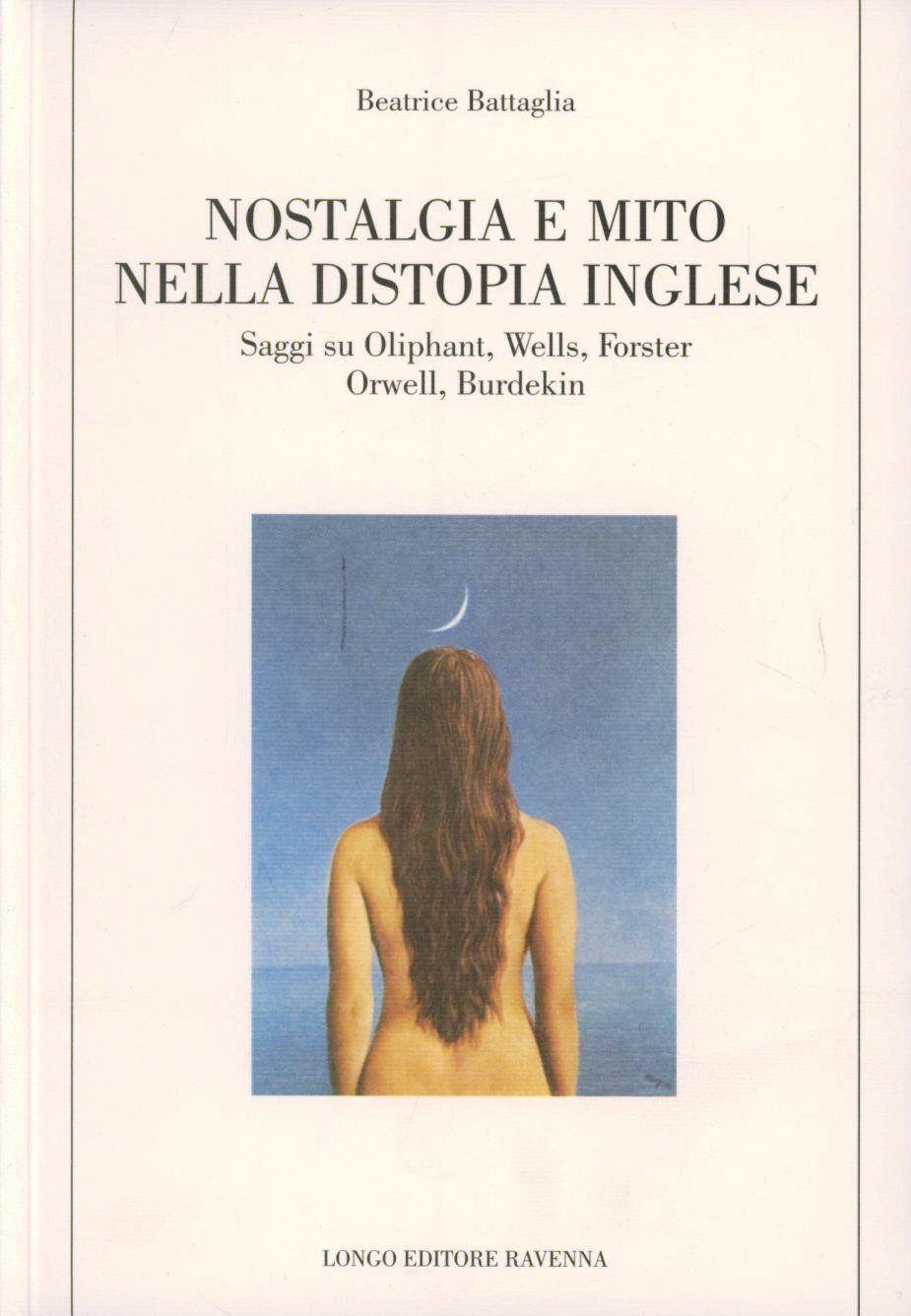 Nostalgia e mito nella distopia inglese. Saggi su Oliphant, Wells, Forster, Orwell, Burdekin