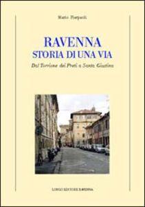 Ravenna. Storia di una via. Dal Torrione dei Preti a Santa Giustina