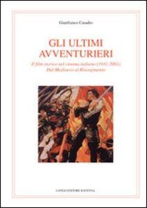 Gli ultimi avventurieri. Il film storico nel cinema italiano (1931-2001). Dal Medioevo al Risorgimento