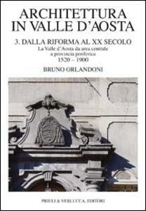 Architettura in Valle d'Aosta. Vol. 3: Dalla riforma al XX secolo. La Valle d'Aosta da area centrale a provincia periferica (1520-1900).