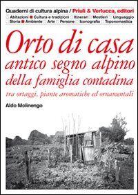 Orto di casa. Antico segno alpino della famiglia contadina tra ortaggi, piante aromatiche ed ornamentali