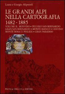 Le grandi Alpi nella cartografia 1482-1885. Vol. 2: Monviso. Piccolo San Bernardo. Gran San Bernardo. Monte Bianco. Cervino. Monte Rosa e i Walser. Gran Paradiso.