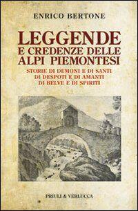 Leggende e credenze delle alpi piemontesi. Storie di demoni e di santi di desposti e di amanti di belve e di spiriti