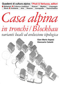 Casa alpina in tronchi/blockbau. Varianti locali ed evoluzione tipologica. Ediz. illustrata
