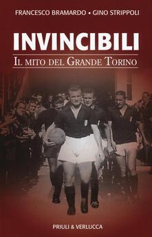 Invincibili. Il mito del Grande Torino - Francesco Bramardo,Gino Strippoli - copertina