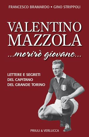 Valentino Mazzola. «...morirò giovane...» Lettere e segreti del capitano del Grande Torino