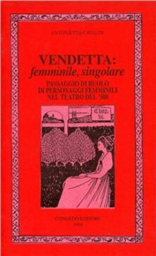 Vendetta: femminile, singolare. Passaggio di ruolo di personaggi femminili nel teatro del '500 - Antonietta Cataldi - copertina