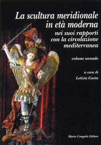 La scultura meridionale in età moderna nei suoi rapporti con la circolazione mediterranea. Vol. 2