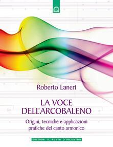 La voce dell'arcobaleno. Le straordinarie applicazioni del canto armonico - Roberto Laneri - copertina
