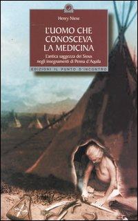 L' uomo che conosceva la medicina. L'antica saggezza dei Sioux negli insegnamenti di Penna d'Aquila