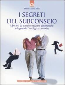 I segreti del subconscio. Liberarsi da stimoli e reazioni automatiche sviluppando l'intelligenza emotiva - Luciano Rizzo - copertina