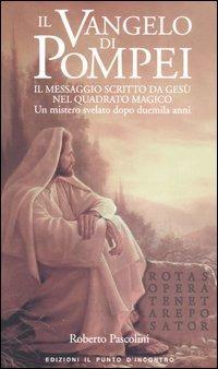 Il Il Vangelo di Pompei. Il messaggio scritto da Gesù nel Quadrato Magico. Un mistero svelato dopo duemila anni - Pascolini Roberto - wuz.it