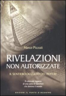Rivelazioni non autorizzate. Il sentiero occulto del potere - Marco Pizzuti - copertina