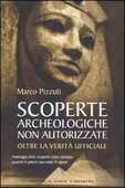 Libro Scoperte archeologiche non autorizzate. Antologia delle scoperte sotto censura, oltre la verità ufficiale Marco Pizzuti