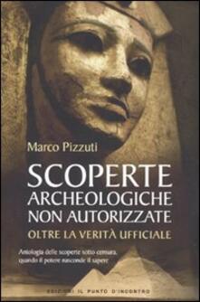 Scoperte archeologiche non autorizzate. Antologia delle scoperte sotto censura, oltre la verità ufficiale - Marco Pizzuti - copertina