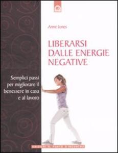 Liberarsi dalle energie negative. Semplici passi per migliorare il benessere in casa e sul lavoro