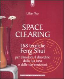 Space Clearing 168 Tecniche Di Feng Shui Per Eliminare Il Disordine Dalla Tua Casa E Dalle Tue Emozioni Lillian Too Libro Il Punto D Incontro Salute E Benessere Ibs