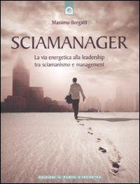 Sciamanager. La via energetica alla leadership tra sciamanismo e management