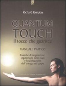Quantum touch. Il tocco che guarisce. Manuale pratico. Tecniche di respirazione, imposizione delle mani e focalizzazione dell'energia nel corpo