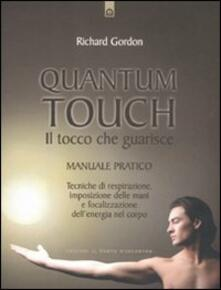 Quantum touch. Il tocco che guarisce. Manuale pratico. Tecniche di respirazione, imposizione delle mani e focalizzazione dellenergia nel corpo.pdf