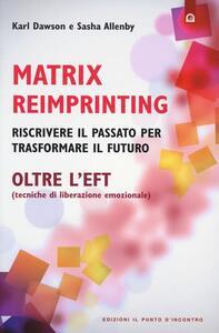 Matrix reimprinting. Riscrivere il passato per trasformare il futuro. Oltre l'EFT (tecniche di liberazione emozionale)