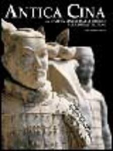 Antica Cina. La civiltà cinese dalle origini alla dinastia Tang. Ediz. illustrata