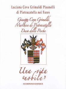Libro Giuseppe Ceva Grimaldi Marchese di Pietracatella Duca delle Pesche. Una vita «nobile» Luciana Ceva Grimaldi