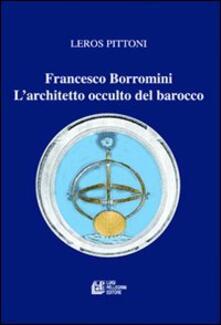 Francesco Borromini. L'architetto occulto del barocco - Leros Pittoni - copertina