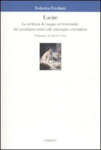 Uscire. La scrittura di viaggio al femminile: dai paradigmi mitici alle immagini orientaliste - Federica Frediani - copertina